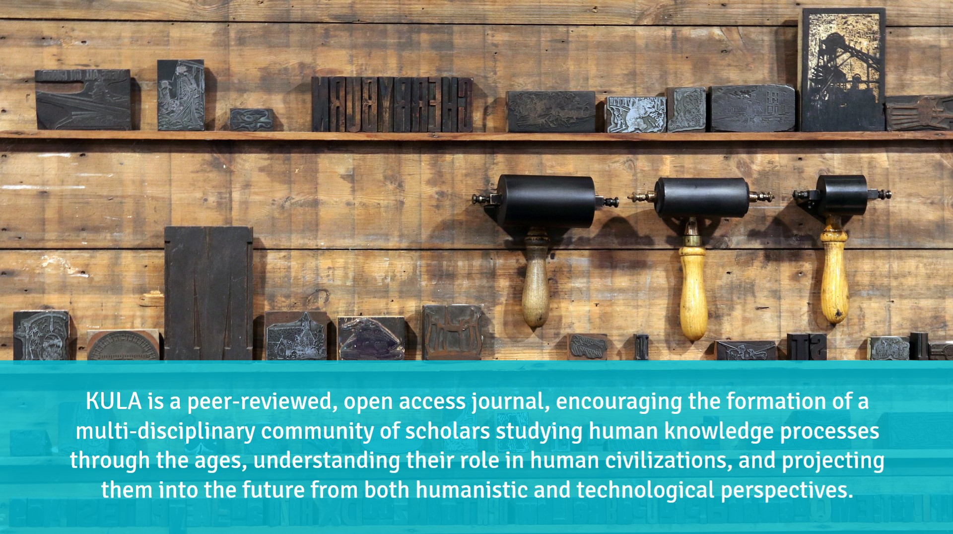 "Image of pressroom equipment (ink rollers and inking blocks) in two rows. Blue text banner at bottom of image reads ""KULA is a peer-reviewed, open-access journal encouraging the formation of a multidisciplinary community of scholars studying knowledge processes through the ages, understanding their role in human civilizations, and projecting them into the future from both humanistic and technological perspectives."""